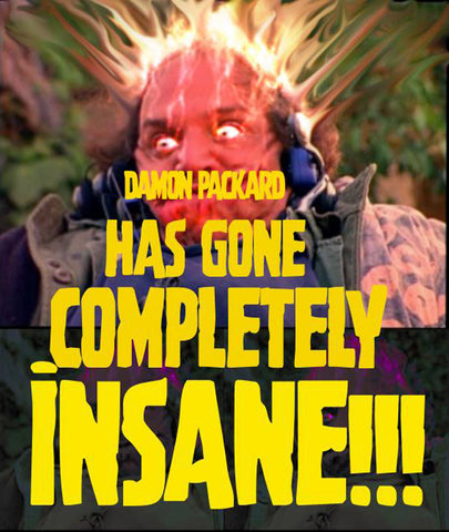 Damon Packard: Has Gone Completely Insane!!! (aka Madness Madness Madness)