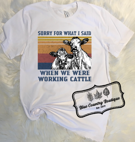 Sorry For What I Said When We Were Working Cattle- Blue Country Boutique
