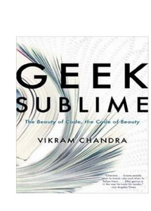 Geek Sublime: The Beauty of Code, the Code of Beauty : (PB) By: Vikram Chandra