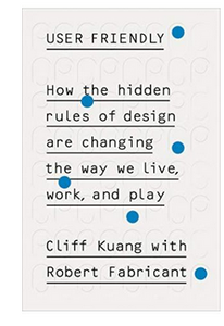 User Friendly: How the Hidden Rules of Design are Changing the Way We Live, Work & Play  (PB) By: Cliff Kuang