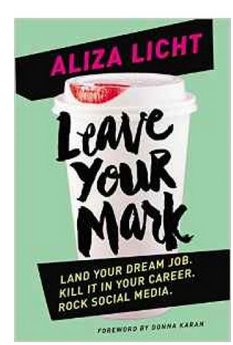 Leave Your Mark: Land your dream job. Kill it in your career. Rock social media. (PB) By: Aliza Licht