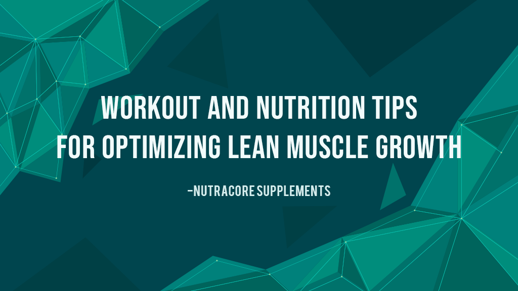 Workout and Nutrition Tips for Optimizing Lean Muscle Growth