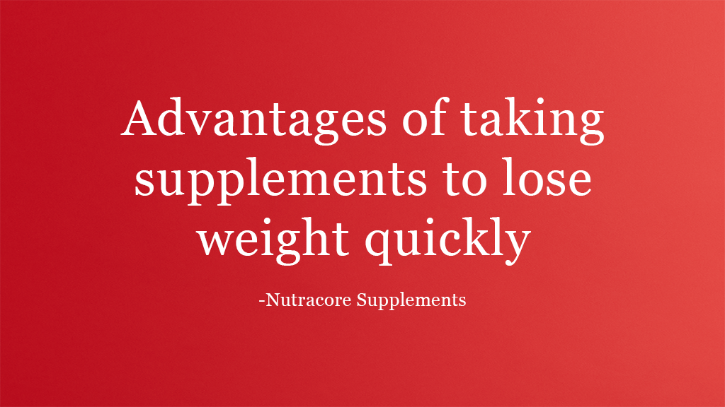 Advantages of taking supplements to lose weight quickly