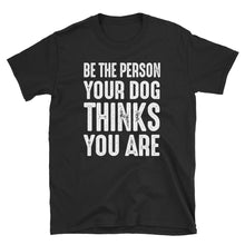 Load image into Gallery viewer, Be The Person Your Dog Thinks You Are Funny Unisex T-Shirt