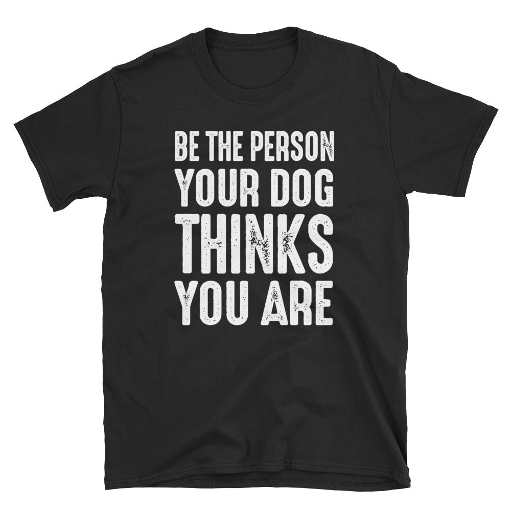 Be The Person Your Dog Thinks You Are Funny Unisex T-Shirt