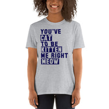 Load image into Gallery viewer, You've Cat to be Kitten Me Right Now Funny Unisex T-Shirt