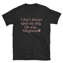 Load image into Gallery viewer, I Don't Always Spoil My Dog Oh Wait #dogmom Funny Women's T-Shirt