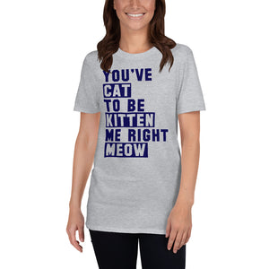 You've Cat to be Kitten Me Right Now Funny Unisex T-Shirt