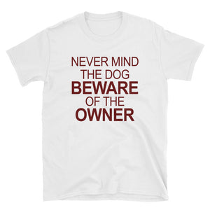 Never Mind The Dog Beware of The Owner Funny Unisex T-Shirt