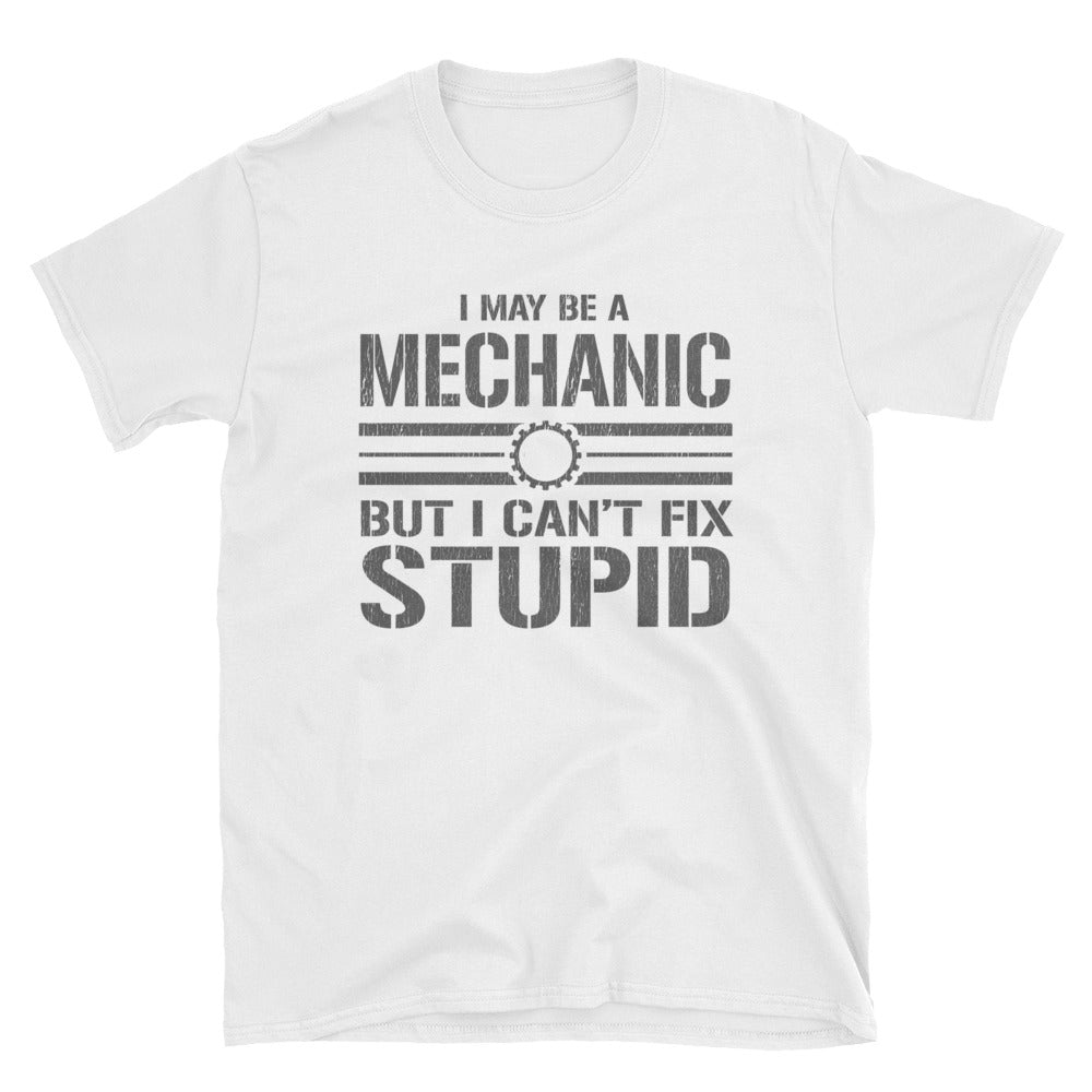 I May Be a Mechanic But I Can't Fix Stupid Funny T-Shirt