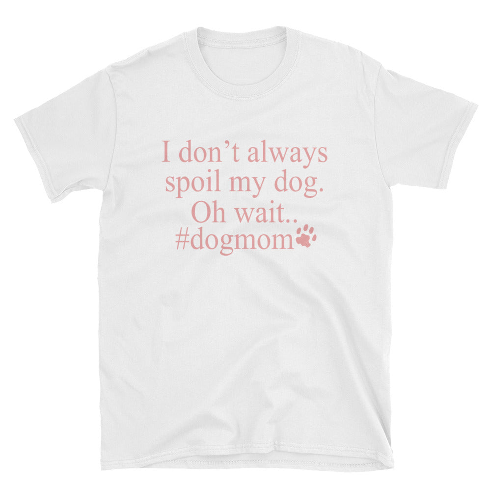 I Don't Always Spoil My Dog Oh Wait #dogmom Funny Women's T-Shirt