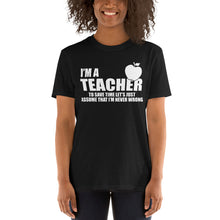 Load image into Gallery viewer, I'm a Teacher Assume I'm Right Witty Unisex T-Shirt