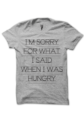 HANGRY - I'm Sorry For What I Said When I Was Hungry - This t-shirt speaks truth, and don't we know it. If you also are prone to getting Hangry, you may want to keep a tee or two around for the health of your relationships.