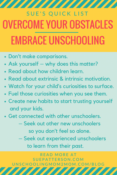 Overcome Your Obstacles - Embrace Unschooling 1. Don't Make Comparisons.  2. Ask Yourself - Why does this matter?  3. Read about how children learn. 4. Read about extrinsic and intrinsic motivation. 5. Watch for your child's curiosities to surface. 6. Fuel those curiosities when you see them. 7. Create new habits and start trusting yourself and your kids. 8. Get connected with other unschoolers.