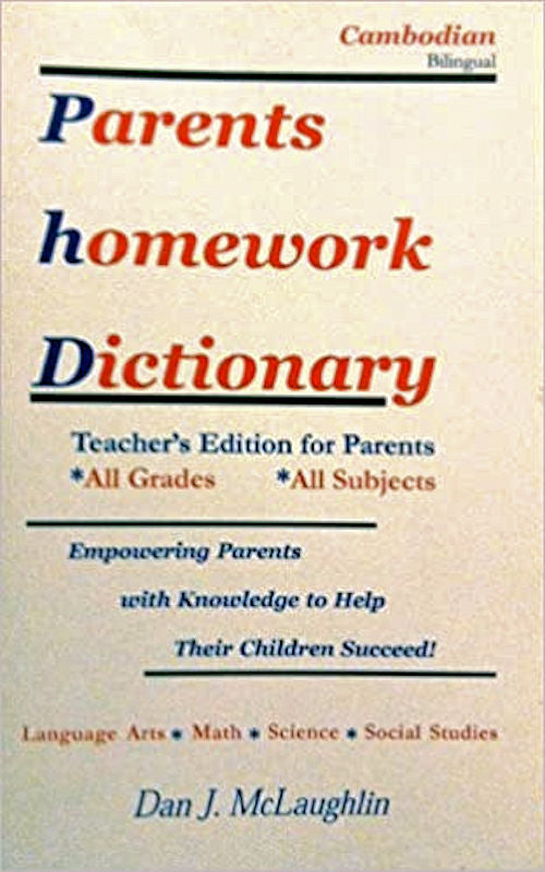 Parent's Homework Dictionary - Cambodian Bilingual Edition by Dan McLaughlin. This book is designed for Cambodian speaking parents, adult education students and classroom helpers.