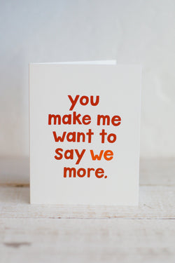 You make me want to say we more card