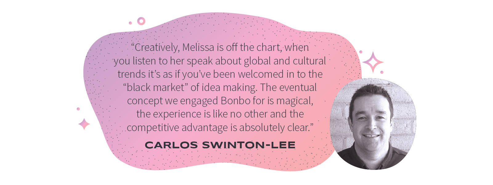 """Creatively, Melissa is off the chart, when you listen to her speak about global and culturaltrends it's as if you've been welcomed in to the ""black market"" of idea making. The eventual concept we engaged Bonbo for is magical, the experience is like no other and the competitive advantage is absolutely clear."" – Carlos Swinton-Lee"
