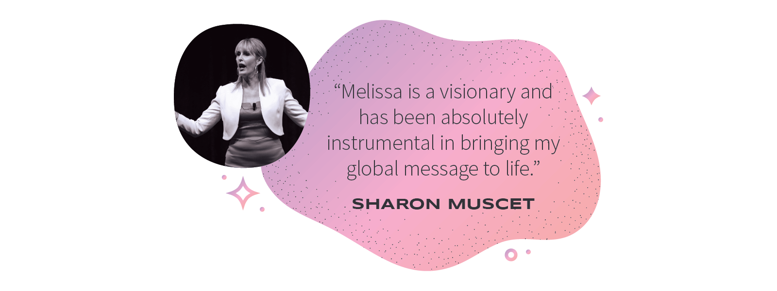 """""""Melissa is a visionary and has been absolutelyinstrumental in bringing myglobal message to life."""" –Sharon Muscet"""