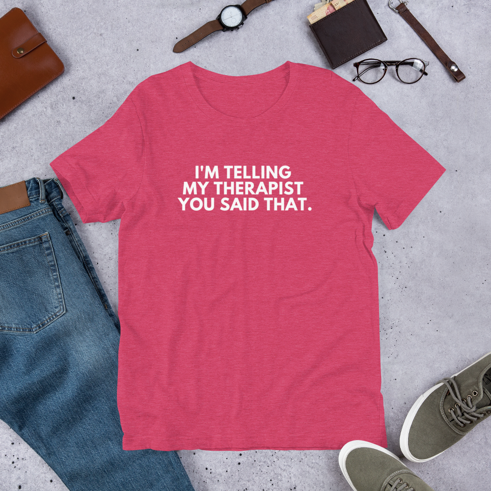 I'm Telling My Therapist You Said That Shirt - White Text