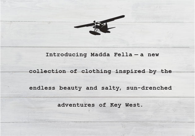 Introducing Madda Fella—a new collection of clothing inspired by the endless beauty and salty, sun-drenched adventures of Key West