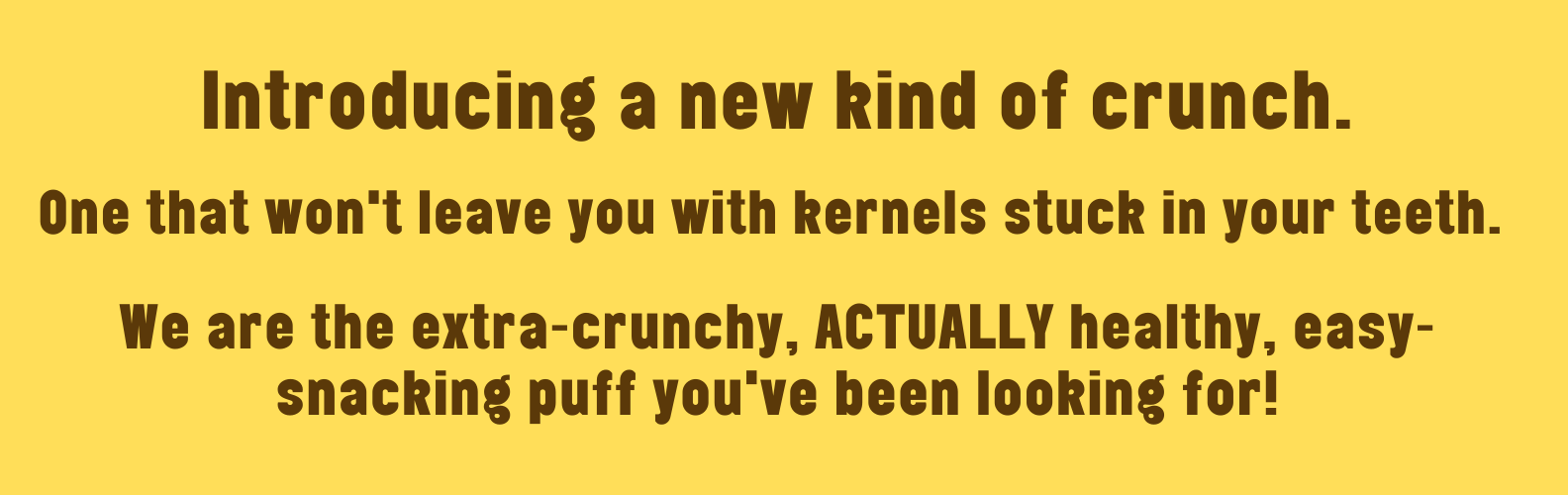 introducing a new kind of crunch. one that won't leave you with kernels stuck in your teeth. we are the extra-crunchy, ACTUALLY healthy, easy-snacking puff you've been looking for!