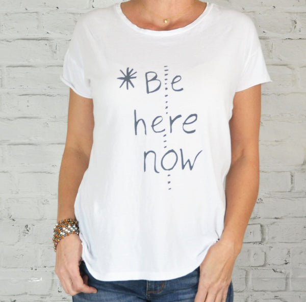 Be Here Now ~ 100% Cotton, Perfect Tee