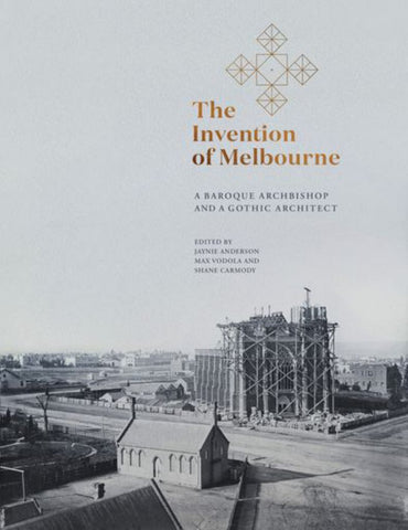 The Invention of Melbourne: a Baroque Archbishop and a Gothic Architect  by Jaynie Anderson - 9780522875638