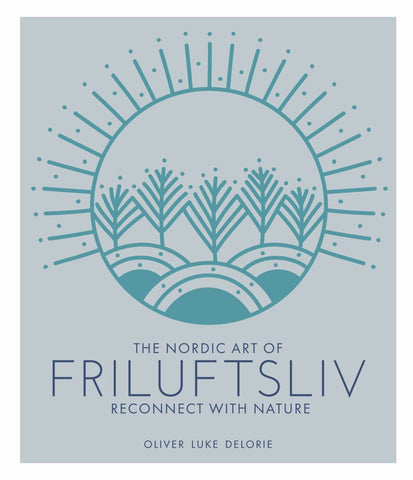 The Nordic Art of Friluftsliv  by Oliver Luke Delorie - 9780711251427