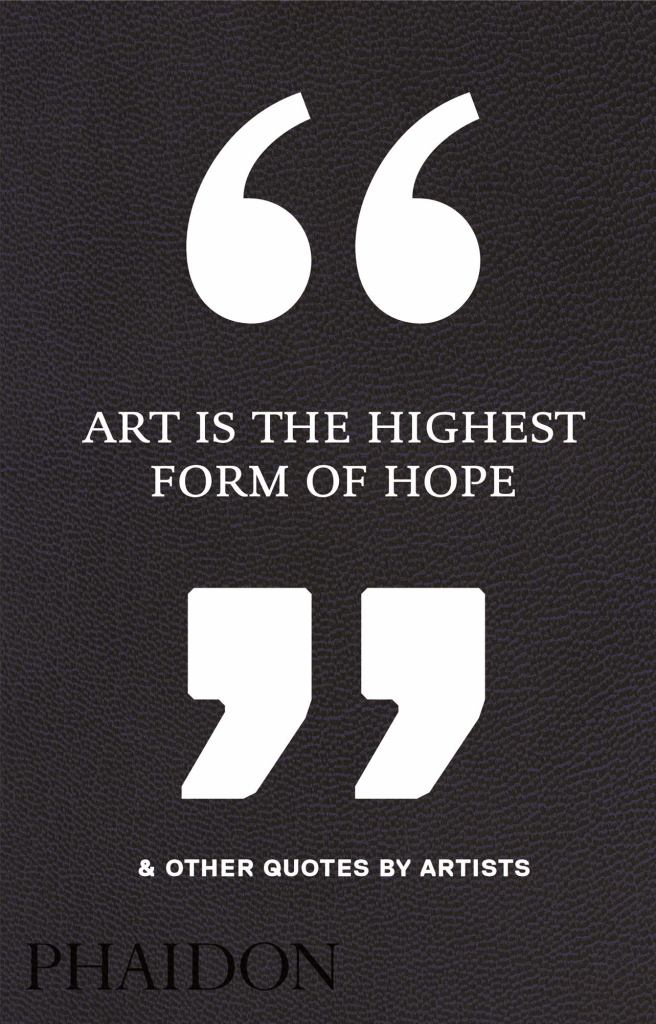Art Is the Highest Form of Hope and Other Quotes by Artists  by Phaidon Press Editors - 9780714872438