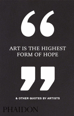 Art Is the Highest Form of Hope and Other Quotes by Artists  -