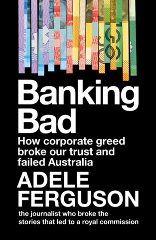 Banking Bad - How Corporate Greed and Broken Governance Failed Australia  by Adele Ferguson - 9780733340116
