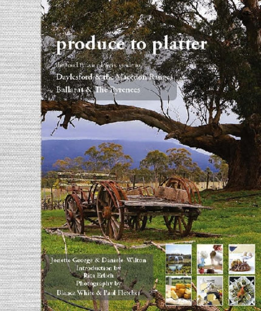 Produce to Platter - Daylesford and the Macedon Ranges, Ballarat and the Pyrenees  by Jonette George - 9780987371201