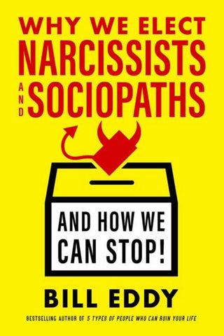 Why We Elect Narcissists and Sociopaths - And How We Can Stop!  by Bill Eddy - 9781523085279
