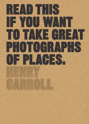 Read This If You Want to Take Great Photographs of Places  by Henry Carroll - 9781780679051