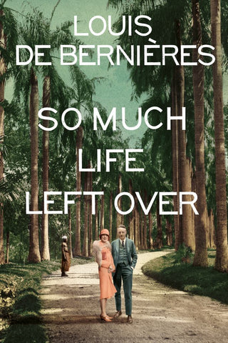 So Much Life Left Over  by Louis De Bernieres - 9781911215622