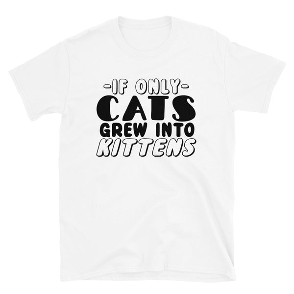 If Only Cats Grew Into Kittens Short-Sleeve Unisex T-Shirt