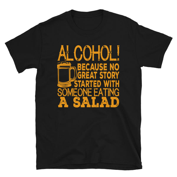 Alcohol Because No Great Story Ever Started With Someone Eating A Salad Short-Sleeve Unisex T-Shirt