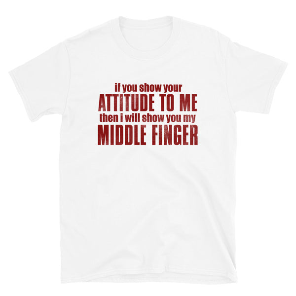 If You Show Your Attitude To Me Short-Sleeve Unisex T-Shirt