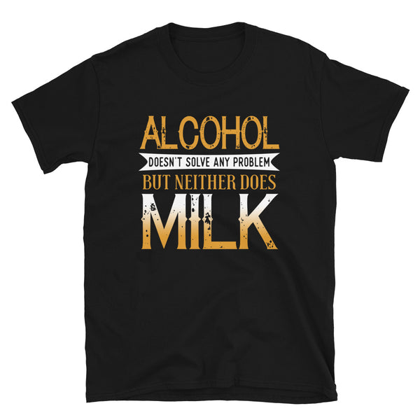 Alcohol Doesn't Solve Any Problems But Neither Does Milk Short-Sleeve Unisex T-Shirt