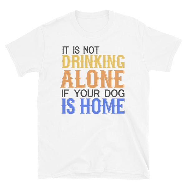 It Is Not Drinking Alone If Your Dog Is Home Short-Sleeve Unisex T-Shirt