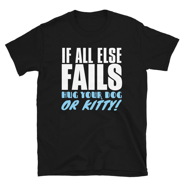 If All Else Fails Hug Your Dog Or Kitty Short-Sleeve Unisex T-Shirt