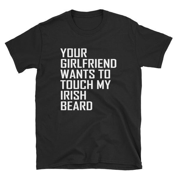 Your Girlfriend Wants To Touch My Irish Beard (WHITE) Short-Sleeve Unisex T-Shirt - Dynamic Clothing Box