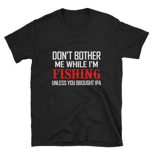 Don't Bother Me I'm Fishing Unless You Brought IPA Short-Sleeve Unisex T-Shirt - Dynamic Clothing Box