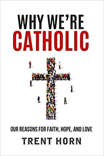 Why We're Catholic: Our Reasons for Faith, Hope and Love by: Trent Horn