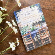 The Catholic Table: Finding Joy Where Food and Faith Meet