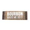 Bourbon Made Me Do It Sign