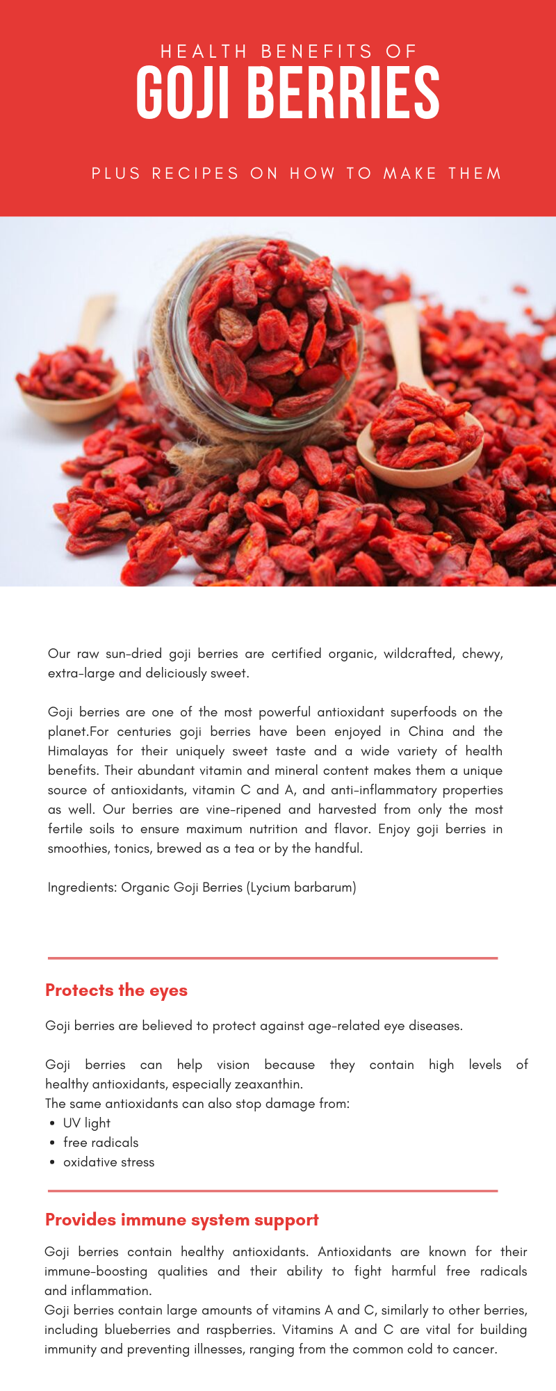 Our raw sun-dried goji berries are certified organic, wildcrafted, chewy, extra-large and deliciously sweet.   Goji berries are one of the most powerful antioxidant superfoods on the planet.For centuries goji berries have been enjoyed in China and the Himalayas for their uniquely sweet taste and a wide variety of health benefits. Their abundant vitamin and mineral content makes them a unique source of antioxidants, vitamin C and A, and anti-inflammatory properties as well. Our berries are vine-ripened and harvested from only the most fertile soils to ensure maximum nutrition and flavor. Enjoy goji berries in smoothies, tonics, brewed as a tea or by the handful.  Ingredients: Organic Goji Berries (Lycium barbarum)