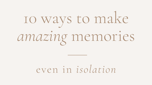 10 Ways to Make Amazing Memories in Isolation