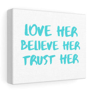 Stretched canvas - Love Her Believe Her Trust Her