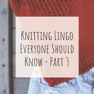 Knitting Lingo Everyone Should Know - Part 3